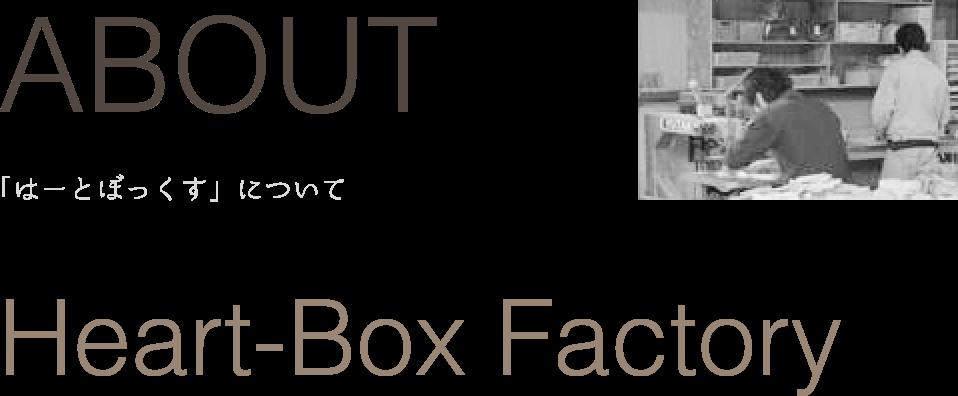 ABOUT 「はーとぼっくすについて」 Heart-Box Factory